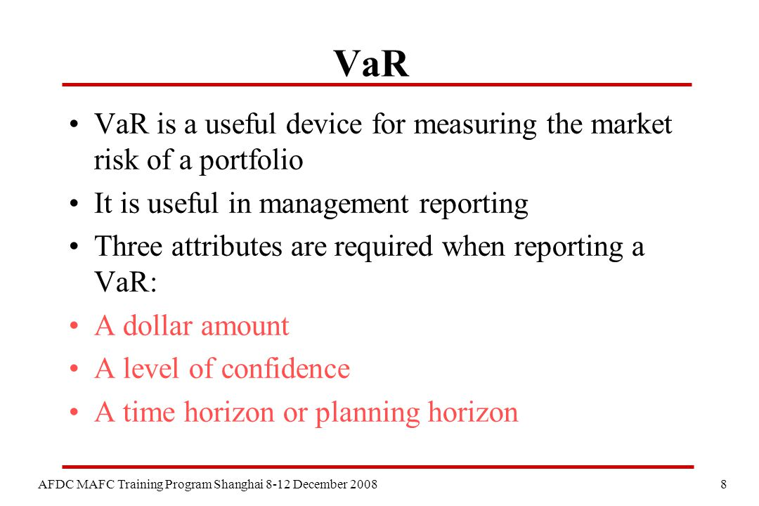 8 AFDC MAFC Training Program Shanghai 8-12 December 2008 VaR VaR is a useful device for measuring the market risk of a portfolio It is useful in management reporting Three attributes are required when reporting a VaR: A dollar amount A level of confidence A time horizon or planning horizon