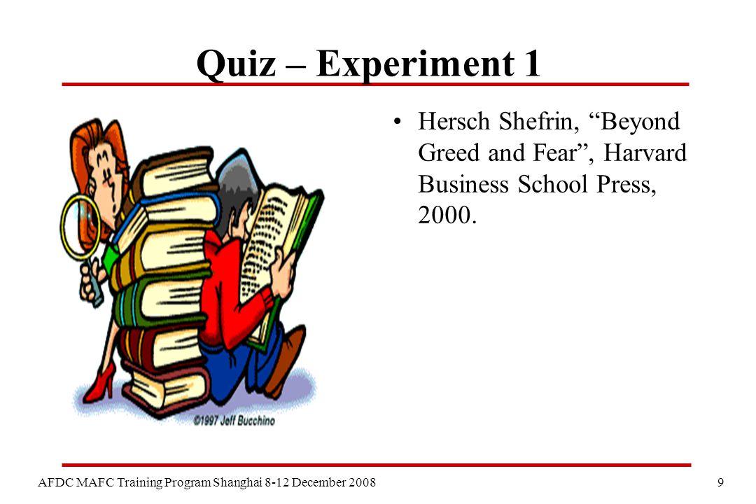 9 AFDC MAFC Training Program Shanghai 8-12 December 2008 Quiz – Experiment 1 Hersch Shefrin, Beyond Greed and Fear , Harvard Business School Press, 2000.