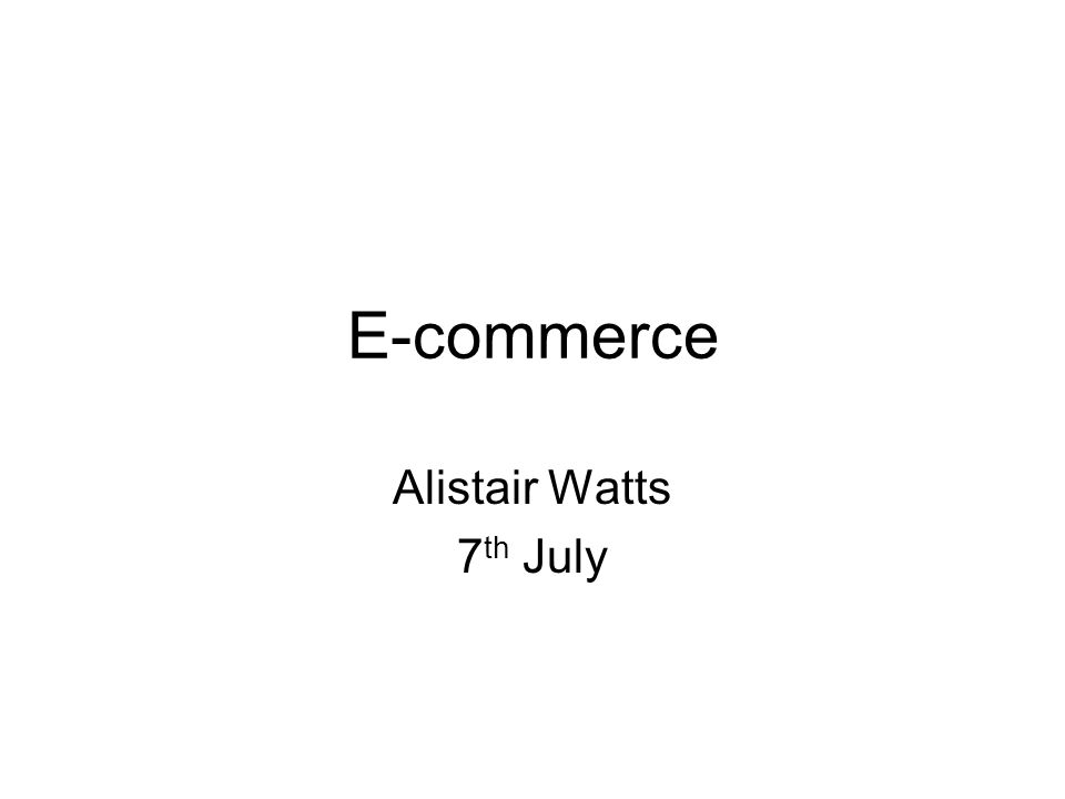 E-commerce Alistair Watts 7 th July