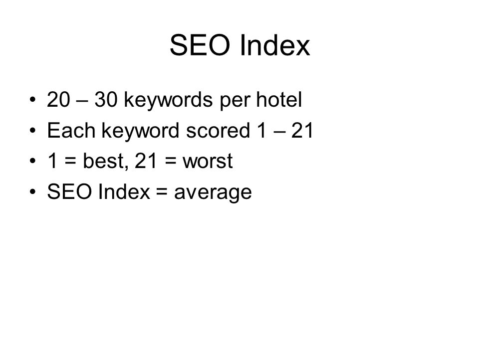 SEO Index 20 – 30 keywords per hotel Each keyword scored 1 – 21 1 = best, 21 = worst SEO Index = average
