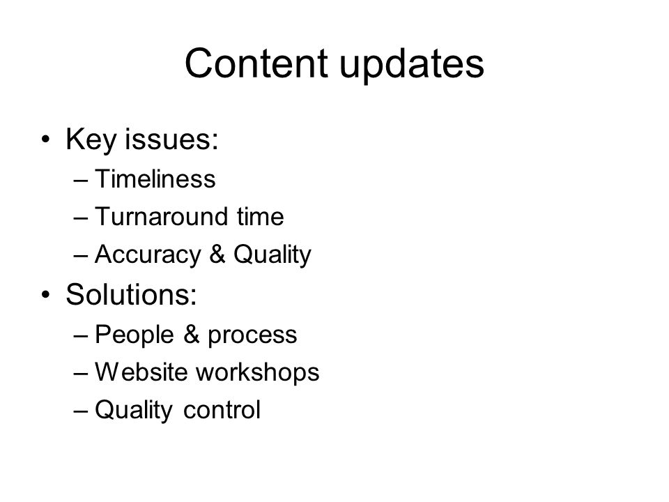 Content updates Key issues: –Timeliness –Turnaround time –Accuracy & Quality Solutions: –People & process –Website workshops –Quality control