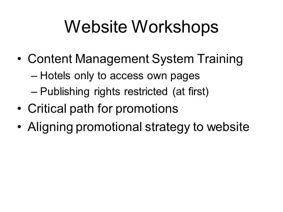 Website Workshops Content Management System Training –Hotels only to access own pages –Publishing rights restricted (at first) Critical path for promotions Aligning promotional strategy to website