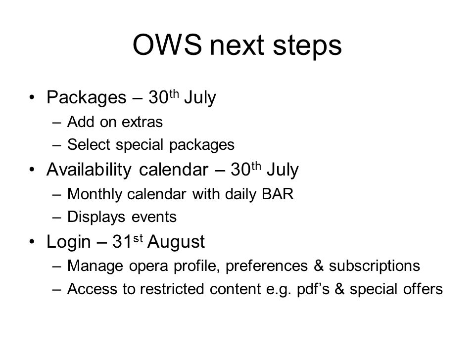 OWS next steps Packages – 30 th July –Add on extras –Select special packages Availability calendar – 30 th July –Monthly calendar with daily BAR –Displays events Login – 31 st August –Manage opera profile, preferences & subscriptions –Access to restricted content e.g.