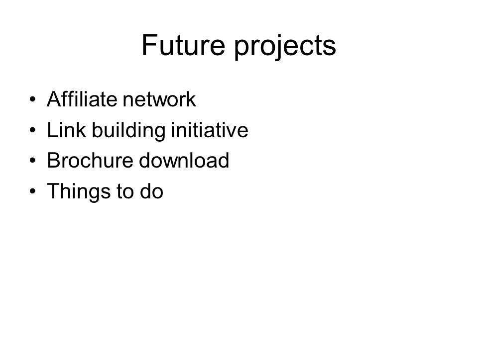 Future projects Affiliate network Link building initiative Brochure download Things to do