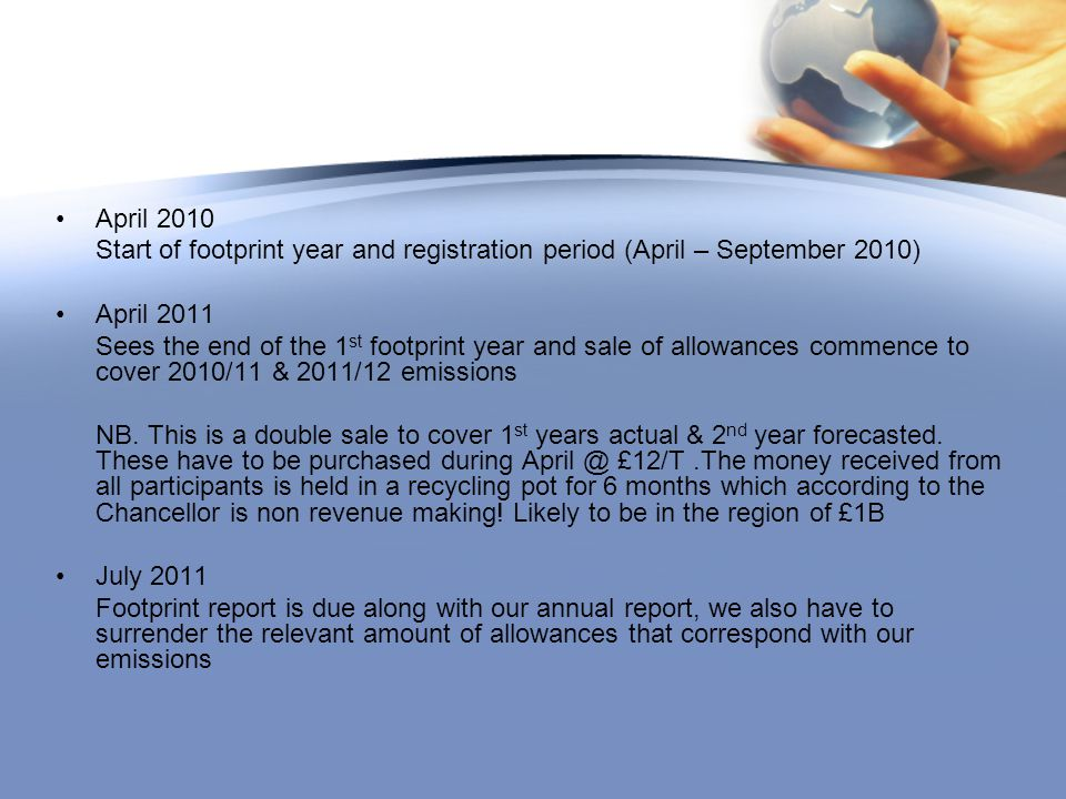 April 2010 Start of footprint year and registration period (April – September 2010) April 2011 Sees the end of the 1 st footprint year and sale of allowances commence to cover 2010/11 & 2011/12 emissions NB.
