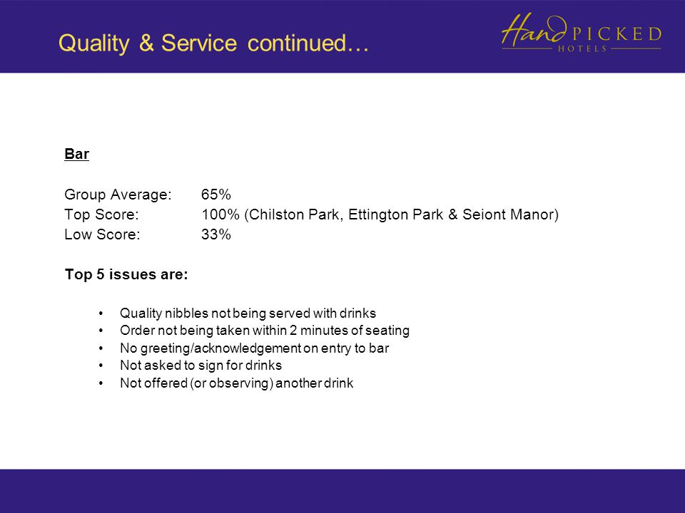 Quality & Service continued… Bar Group Average: 65% Top Score:100% (Chilston Park, Ettington Park & Seiont Manor) Low Score:33% Top 5 issues are: Quality nibbles not being served with drinks Order not being taken within 2 minutes of seating No greeting/acknowledgement on entry to bar Not asked to sign for drinks Not offered (or observing) another drink