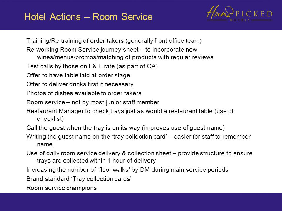 Hotel Actions – Room Service Training/Re-training of order takers (generally front office team) Re-working Room Service journey sheet – to incorporate new wines/menus/promos/matching of products with regular reviews Test calls by those on F& F rate (as part of QA) Offer to have table laid at order stage Offer to deliver drinks first if necessary Photos of dishes available to order takers Room service – not by most junior staff member Restaurant Manager to check trays just as would a restaurant table (use of checklist) Call the guest when the tray is on its way (improves use of guest name) Writing the guest name on the 'tray collection card' – easier for staff to remember name Use of daily room service delivery & collection sheet – provide structure to ensure trays are collected within 1 hour of delivery Increasing the number of 'floor walks' by DM during main service periods Brand standard 'Tray collection cards' Room service champions