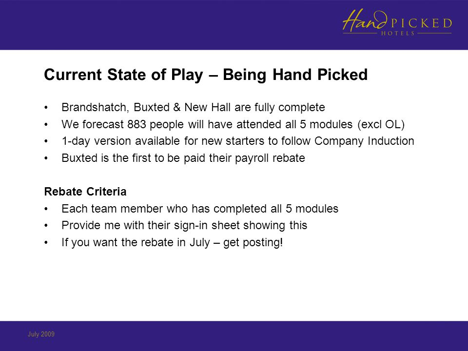 Current State of Play – Being Hand Picked Brandshatch, Buxted & New Hall are fully complete We forecast 883 people will have attended all 5 modules (excl OL) 1-day version available for new starters to follow Company Induction Buxted is the first to be paid their payroll rebate Rebate Criteria Each team member who has completed all 5 modules Provide me with their sign-in sheet showing this If you want the rebate in July – get posting!