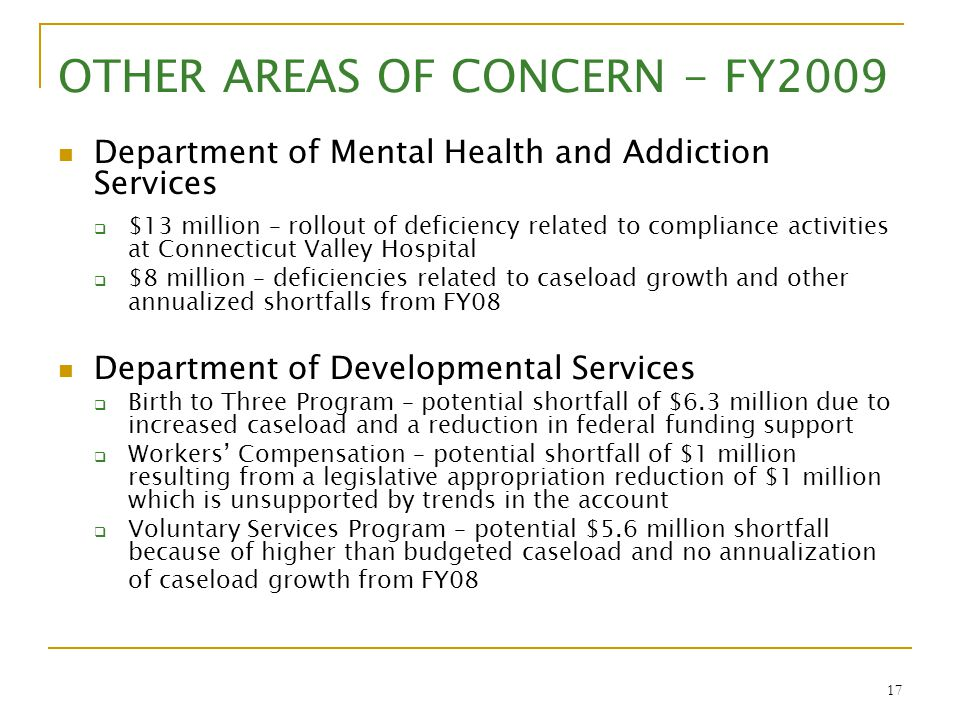 17 OTHER AREAS OF CONCERN - FY2009 Department of Mental Health and Addiction Services  $13 million – rollout of deficiency related to compliance acti