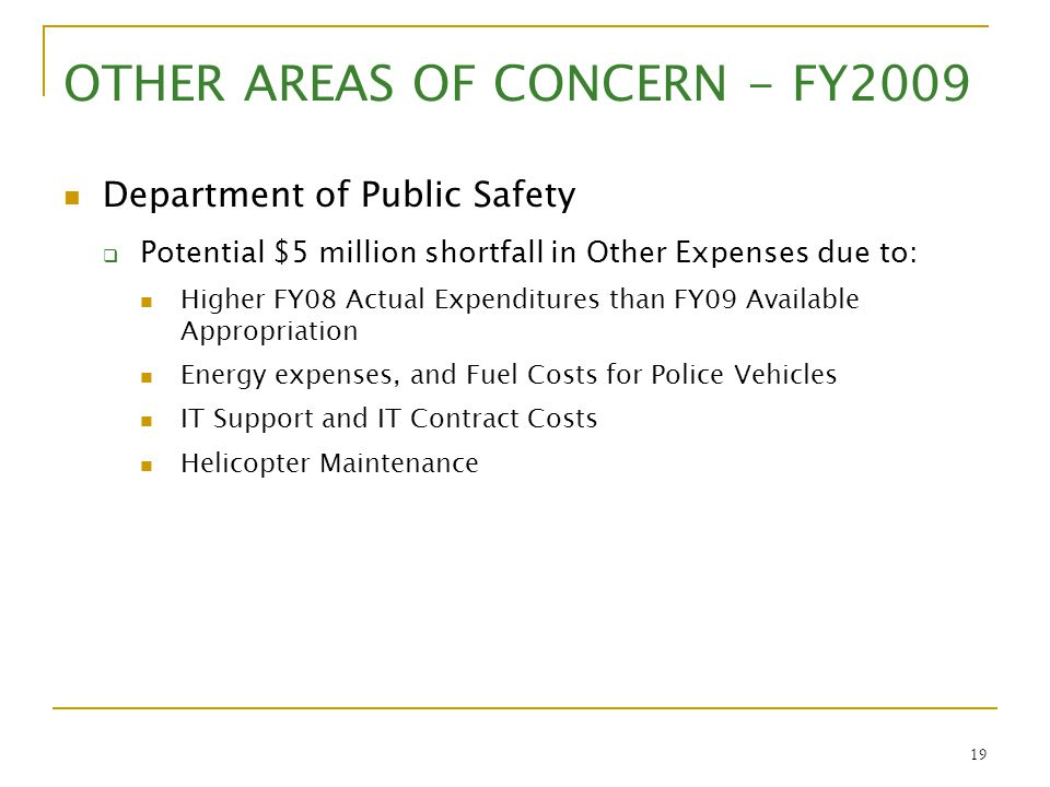 19 OTHER AREAS OF CONCERN - FY2009 Department of Public Safety  Potential $5 million shortfall in Other Expenses due to: Higher FY08 Actual Expenditu