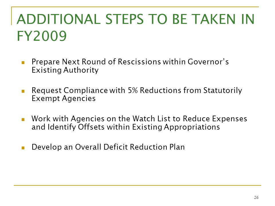 26 ADDITIONAL STEPS TO BE TAKEN IN FY2009 Prepare Next Round of Rescissions within Governor's Existing Authority Request Compliance with 5% Reductions
