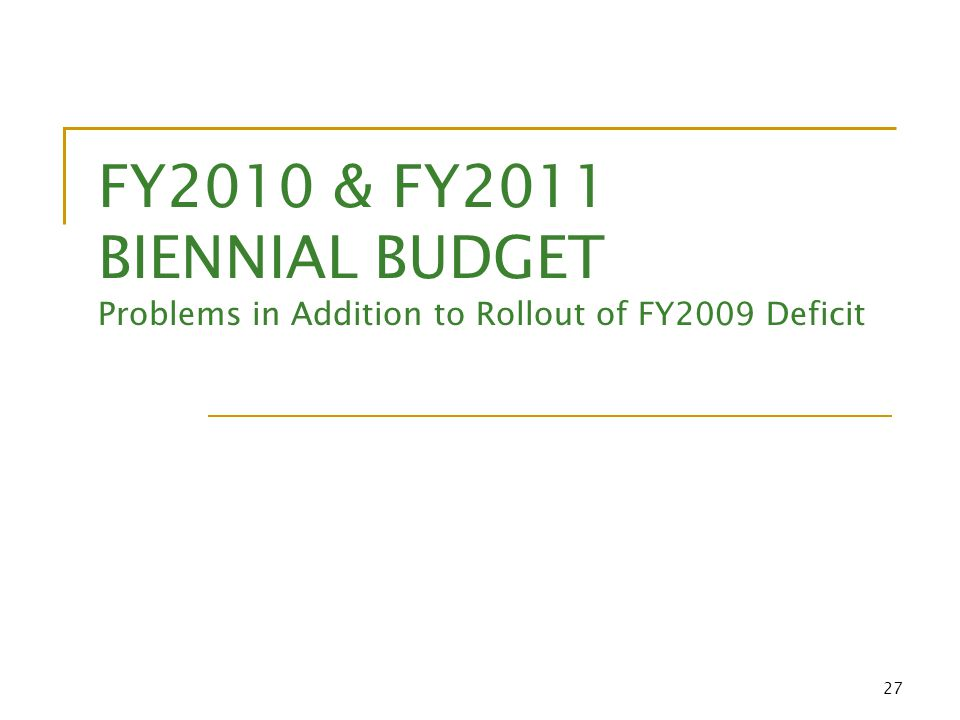 27 FY2010 & FY2011 BIENNIAL BUDGET Problems in Addition to Rollout of FY2009 Deficit