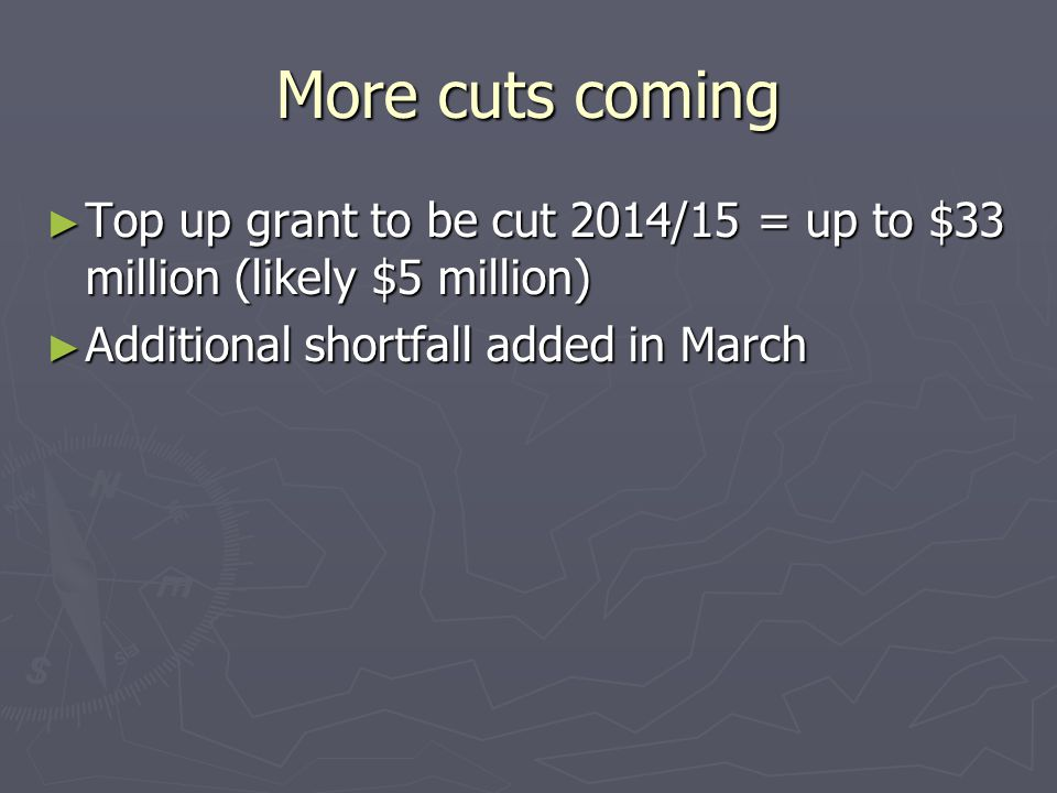 More cuts coming ► Top up grant to be cut 2014/15 = up to $33 million (likely $5 million) ► Additional shortfall added in March