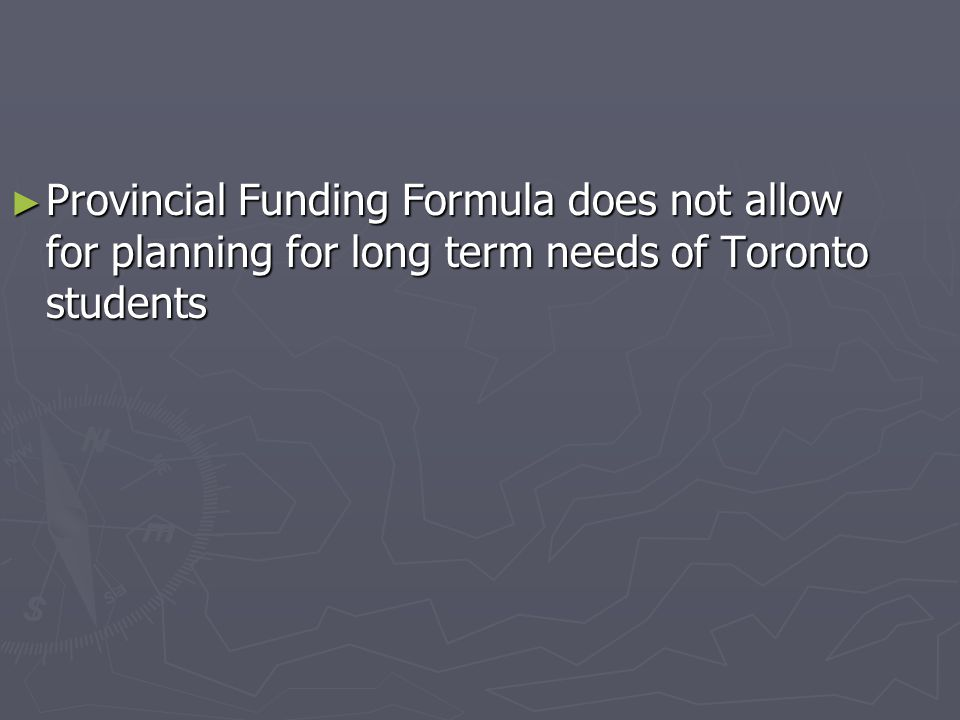 ► Provincial Funding Formula does not allow for planning for long term needs of Toronto students