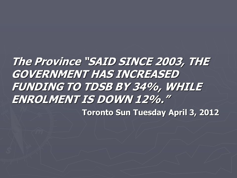 The Province SAID SINCE 2003, THE GOVERNMENT HAS INCREASED FUNDING TO TDSB BY 34%, WHILE ENROLMENT IS DOWN 12%. Toronto Sun Tuesday April 3, 2012