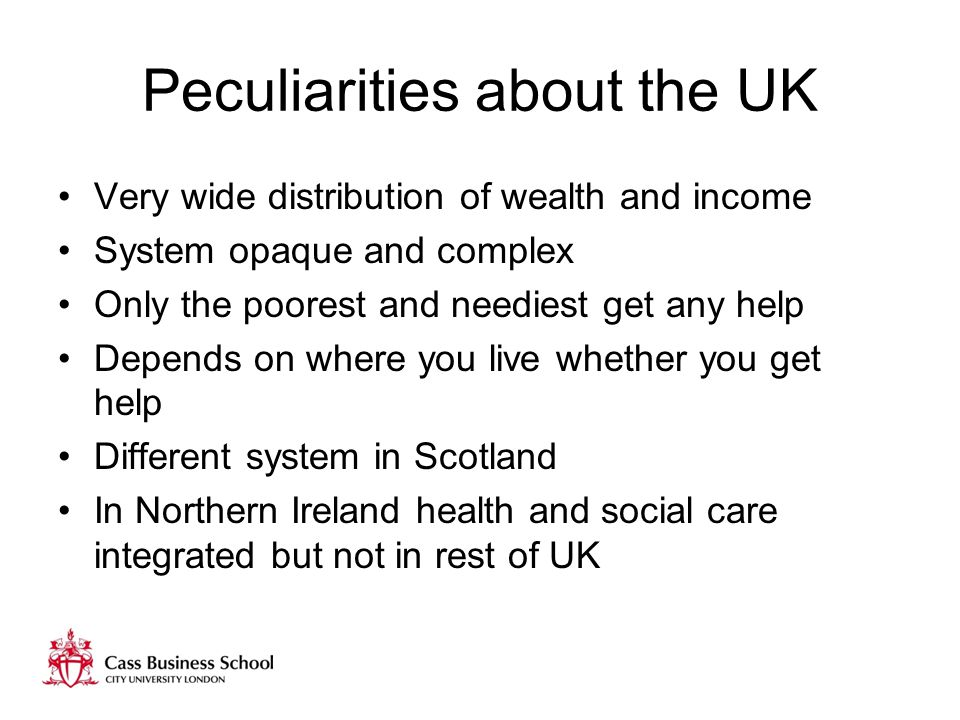 Peculiarities about the UK Very wide distribution of wealth and income System opaque and complex Only the poorest and neediest get any help Depends on where you live whether you get help Different system in Scotland In Northern Ireland health and social care integrated but not in rest of UK