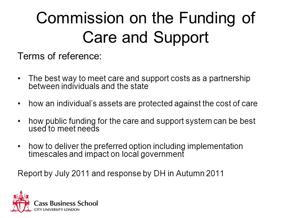 Commission on the Funding of Care and Support Terms of reference: The best way to meet care and support costs as a partnership between individuals and the state how an individual's assets are protected against the cost of care how public funding for the care and support system can be best used to meet needs how to deliver the preferred option including implementation timescales and impact on local government Report by July 2011 and response by DH in Autumn 2011