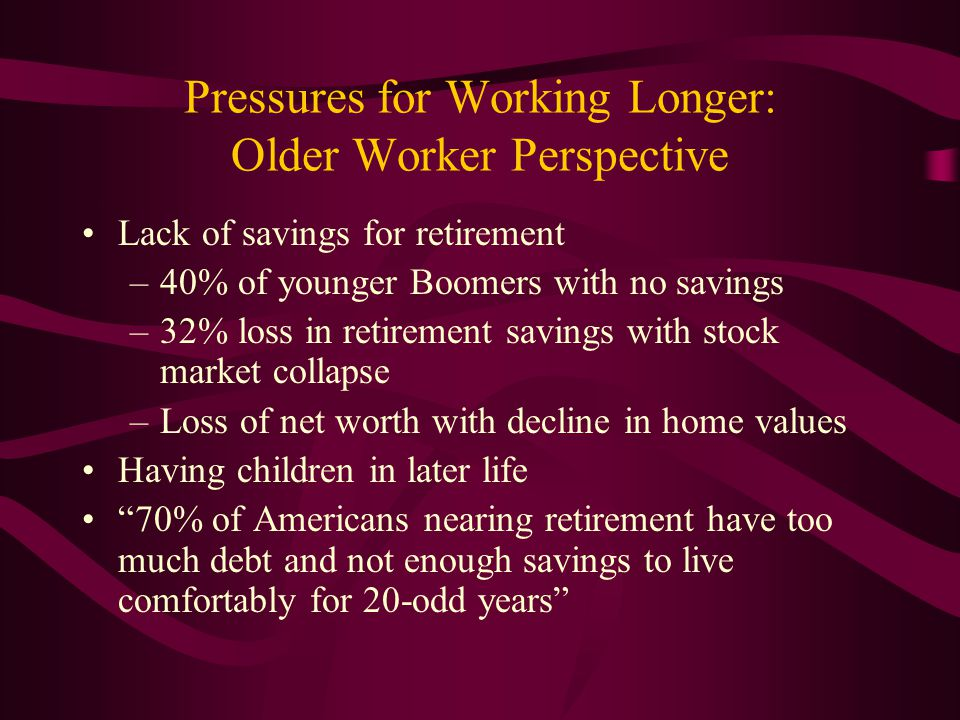 Pressures for Working Longer: Older Worker Perspective Lack of savings for retirement –40% of younger Boomers with no savings –32% loss in retirement
