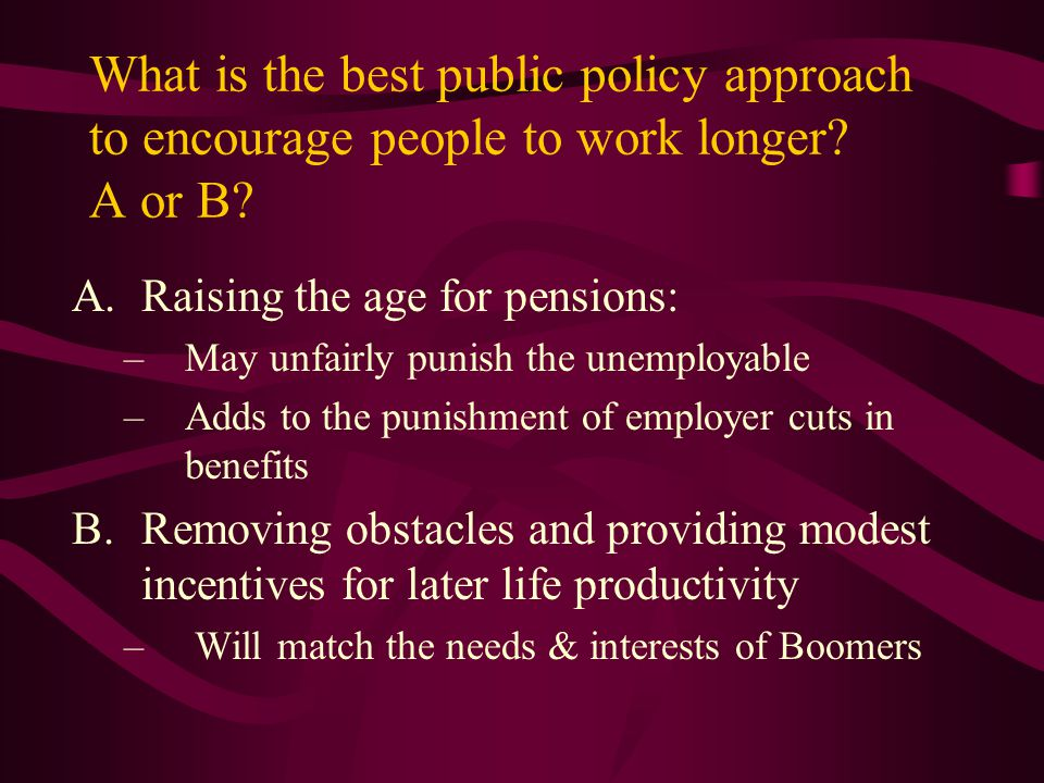 What is the best public policy approach to encourage people to work longer? A or B? A.Raising the age for pensions: –May unfairly punish the unemploya