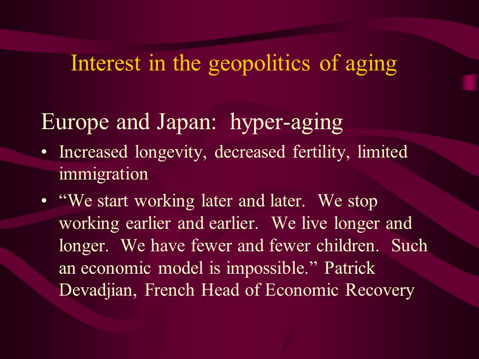 """Interest in the geopolitics of aging Europe and Japan: hyper-aging Increased longevity, decreased fertility, limited immigration """"We start working lat"""
