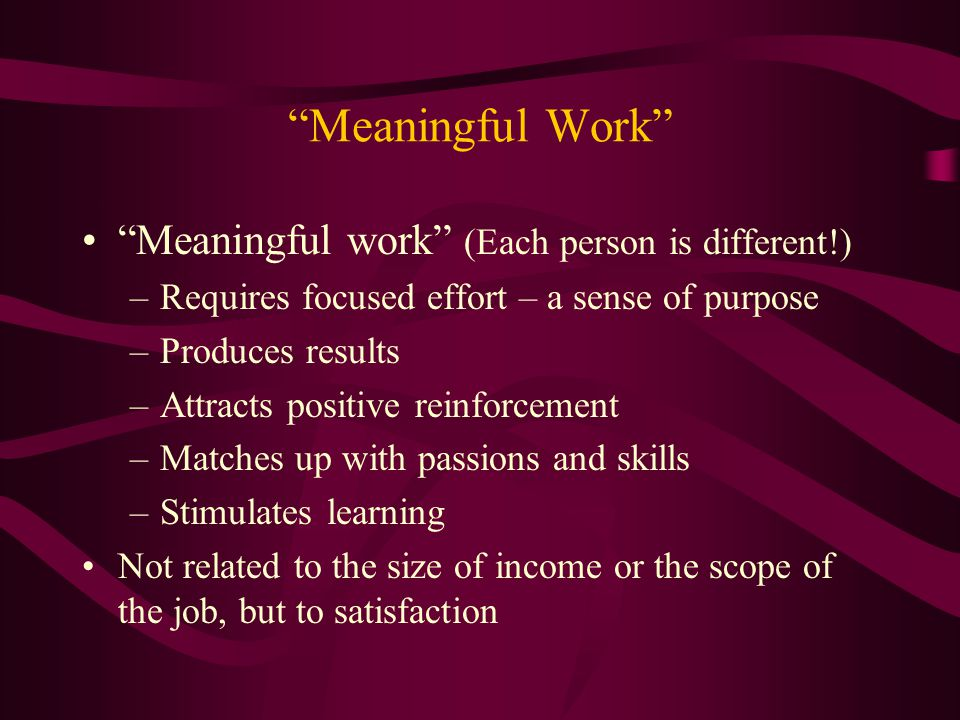 """""""Meaningful Work"""" """"Meaningful work"""" (Each person is different!) –Requires focused effort – a sense of purpose –Produces results –Attracts positive rei"""