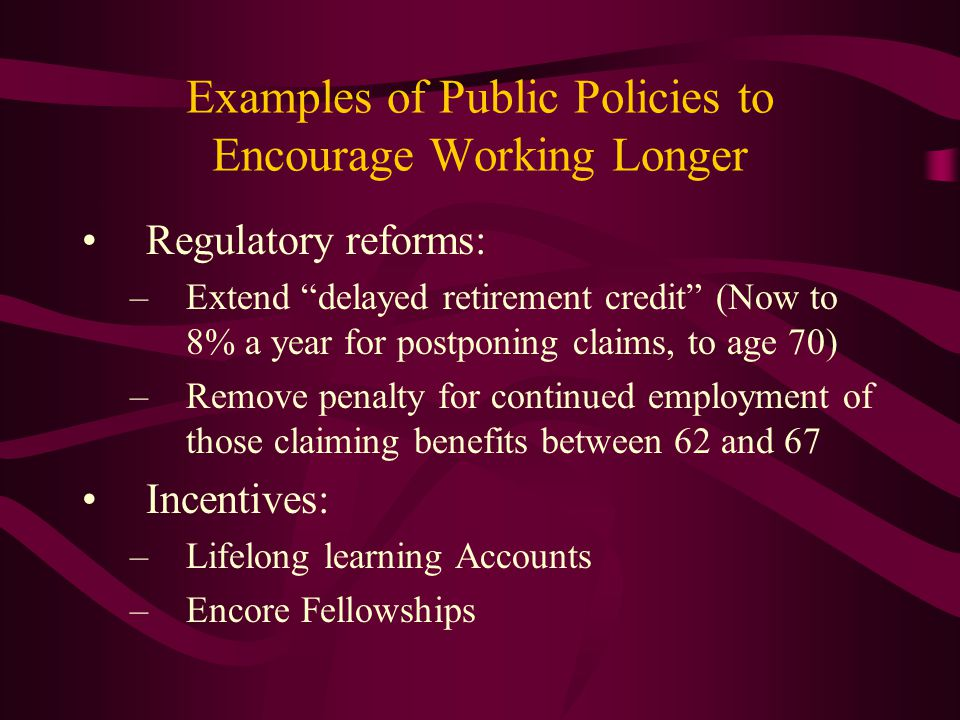 """Examples of Public Policies to Encourage Working Longer Regulatory reforms: –Extend """"delayed retirement credit"""" (Now to 8% a year for postponing claim"""