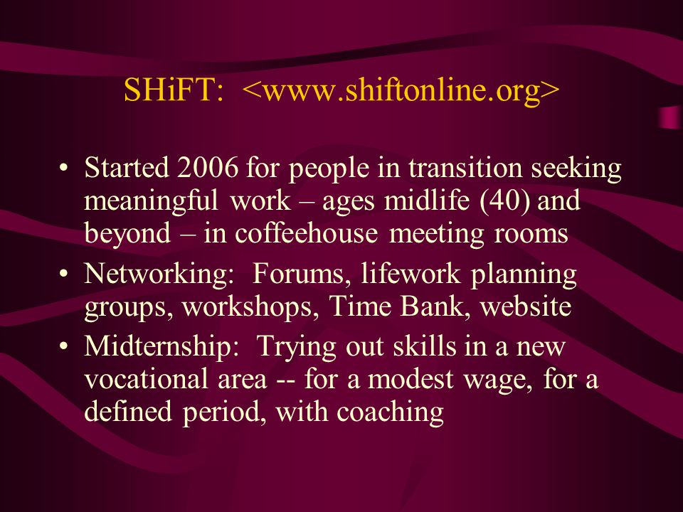 SHiFT: Started 2006 for people in transition seeking meaningful work – ages midlife (40) and beyond – in coffeehouse meeting rooms Networking: Forums,
