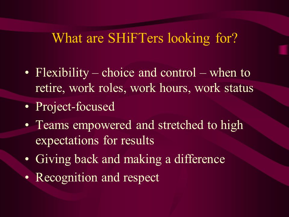 What are SHiFTers looking for? Flexibility – choice and control – when to retire, work roles, work hours, work status Project-focused Teams empowered