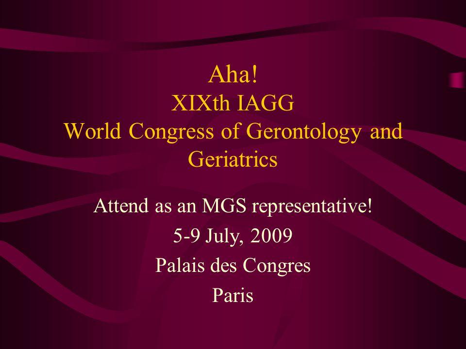 Aha! XIXth IAGG World Congress of Gerontology and Geriatrics Attend as an MGS representative! 5-9 July, 2009 Palais des Congres Paris