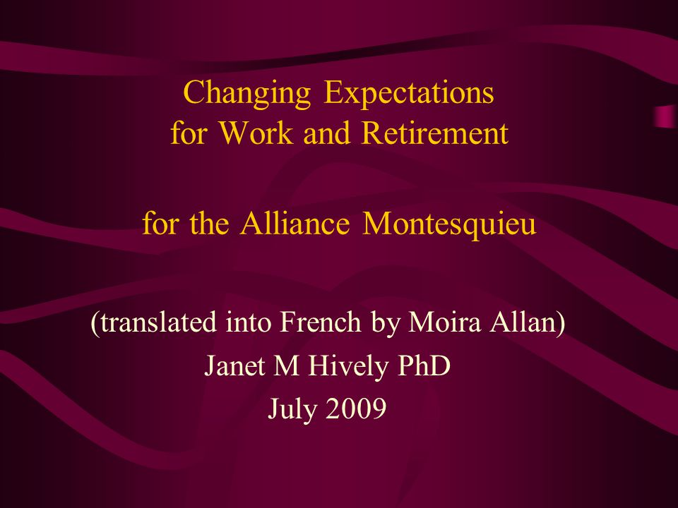Changing Expectations for Work and Retirement for the Alliance Montesquieu (translated into French by Moira Allan) Janet M Hively PhD July 2009