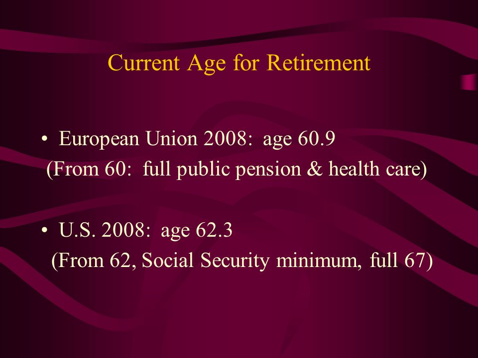 Current Age for Retirement European Union 2008: age 60.9 (From 60: full public pension & health care) U.S. 2008: age 62.3 (From 62, Social Security mi