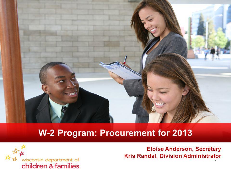 1 Eloise Anderson, Secretary Kris Randal, Division Administrator W-2 Program: Procurement for 2013