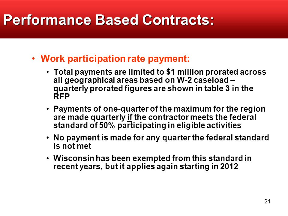 21 Performance Based Contracts: Work participation rate payment: Total payments are limited to $1 million prorated across all geographical areas based on W-2 caseload – quarterly prorated figures are shown in table 3 in the RFP Payments of one-quarter of the maximum for the region are made quarterly if the contractor meets the federal standard of 50% participating in eligible activities No payment is made for any quarter the federal standard is not met Wisconsin has been exempted from this standard in recent years, but it applies again starting in 2012