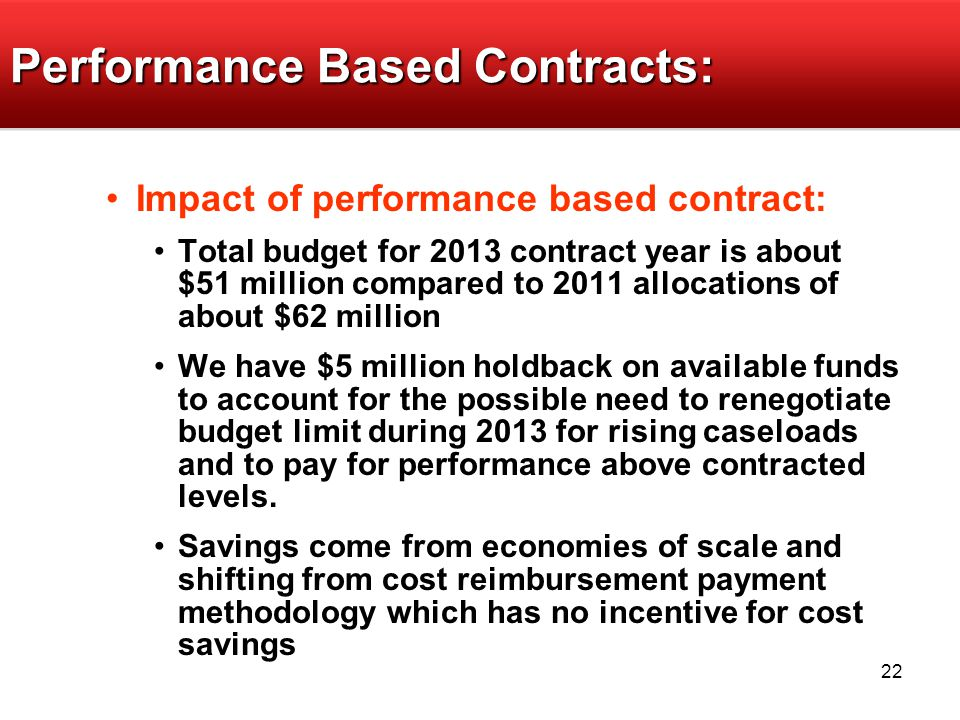 22 Performance Based Contracts: Impact of performance based contract: Total budget for 2013 contract year is about $51 million compared to 2011 allocations of about $62 million We have $5 million holdback on available funds to account for the possible need to renegotiate budget limit during 2013 for rising caseloads and to pay for performance above contracted levels.