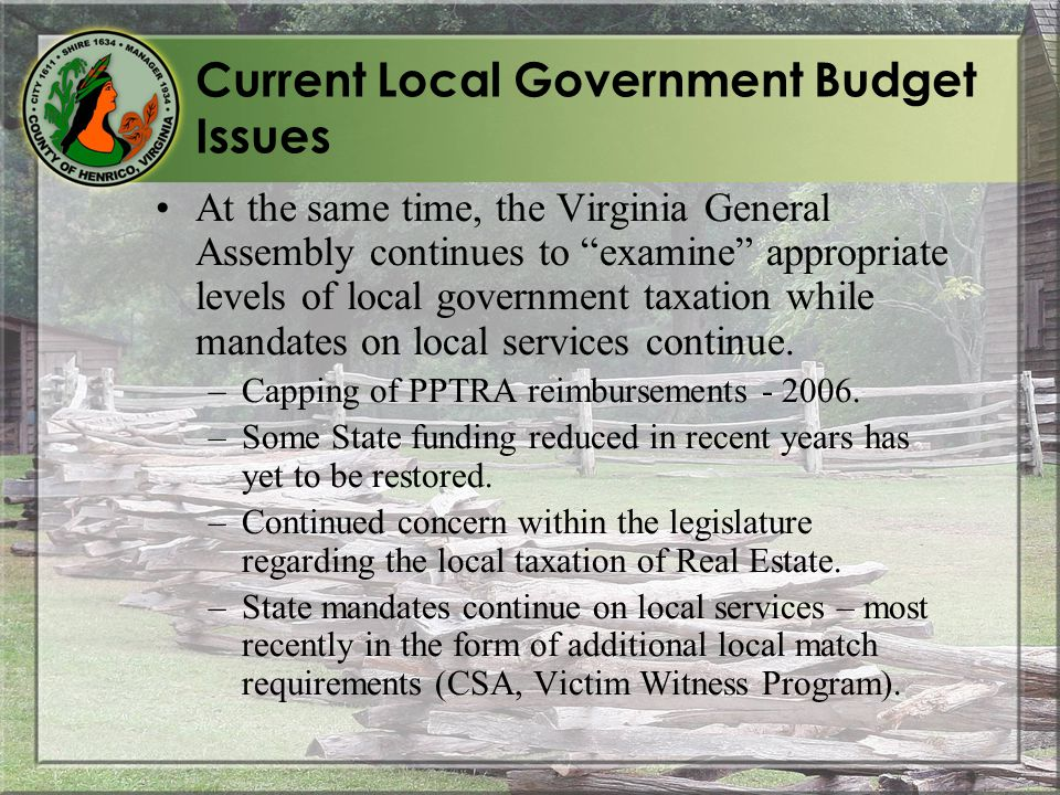 Current Local Government Budget Issues At the same time, the Virginia General Assembly continues to examine appropriate levels of local government taxation while mandates on local services continue.