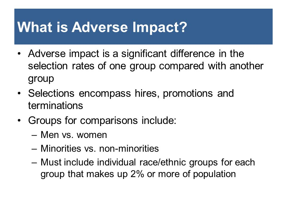 What is Adverse Impact? Adverse impact is a significant difference in the selection rates of one group compared with another group Selections encompas