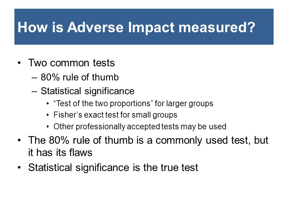 "How is Adverse Impact measured? Two common tests –80% rule of thumb –Statistical significance ""Test of the two proportions"" for larger groups Fisher's"