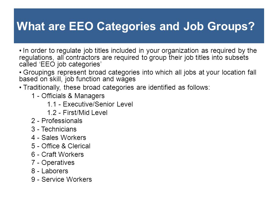 What are EEO Categories and Job Groups? In order to regulate job titles included in your organization as required by the regulations, all contractors