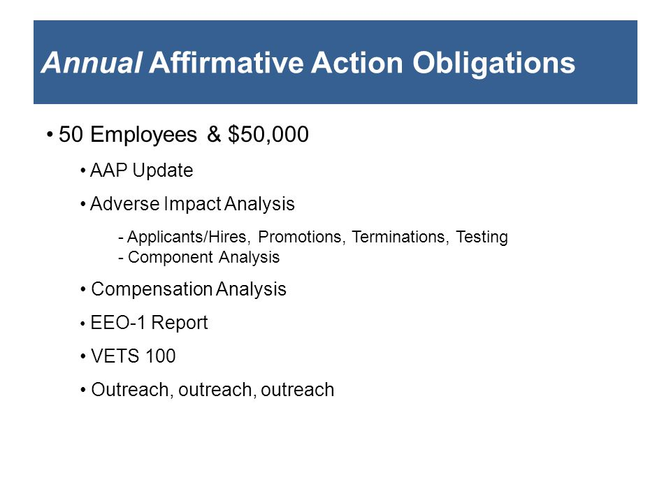 Annual Affirmative Action Obligations 50 Employees & $50,000 AAP Update Adverse Impact Analysis - Applicants/Hires, Promotions, Terminations, Testing - Component Analysis Compensation Analysis EEO-1 Report VETS 100 Outreach, outreach, outreach