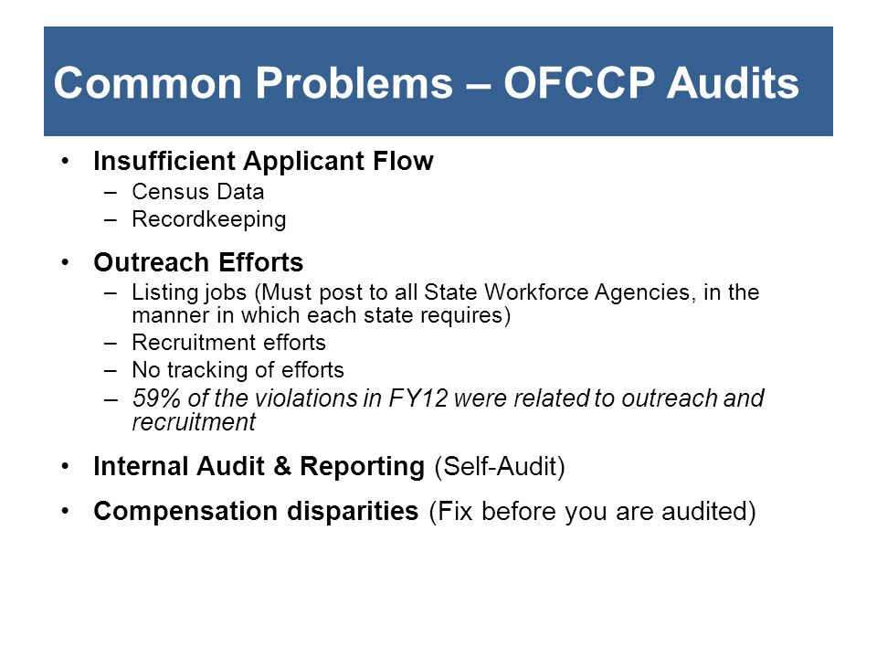 Common Problems – OFCCP Audits Insufficient Applicant Flow –Census Data –Recordkeeping Outreach Efforts –Listing jobs (Must post to all State Workforce Agencies, in the manner in which each state requires) –Recruitment efforts –No tracking of efforts –59% of the violations in FY12 were related to outreach and recruitment Internal Audit & Reporting (Self-Audit) Compensation disparities (Fix before you are audited)