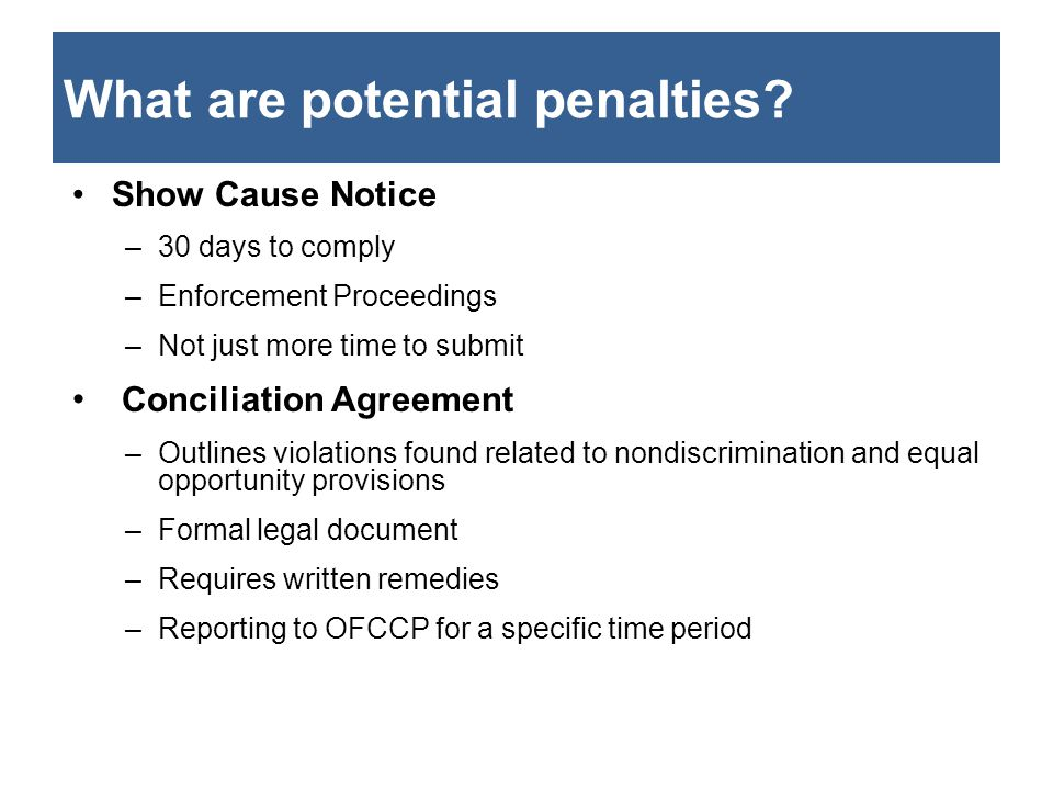 What are potential penalties? Show Cause Notice –30 days to comply –Enforcement Proceedings –Not just more time to submit Conciliation Agreement –Outl