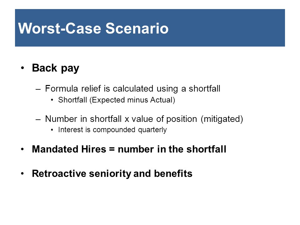 Worst-Case Scenario Back pay –Formula relief is calculated using a shortfall Shortfall (Expected minus Actual) –Number in shortfall x value of positio