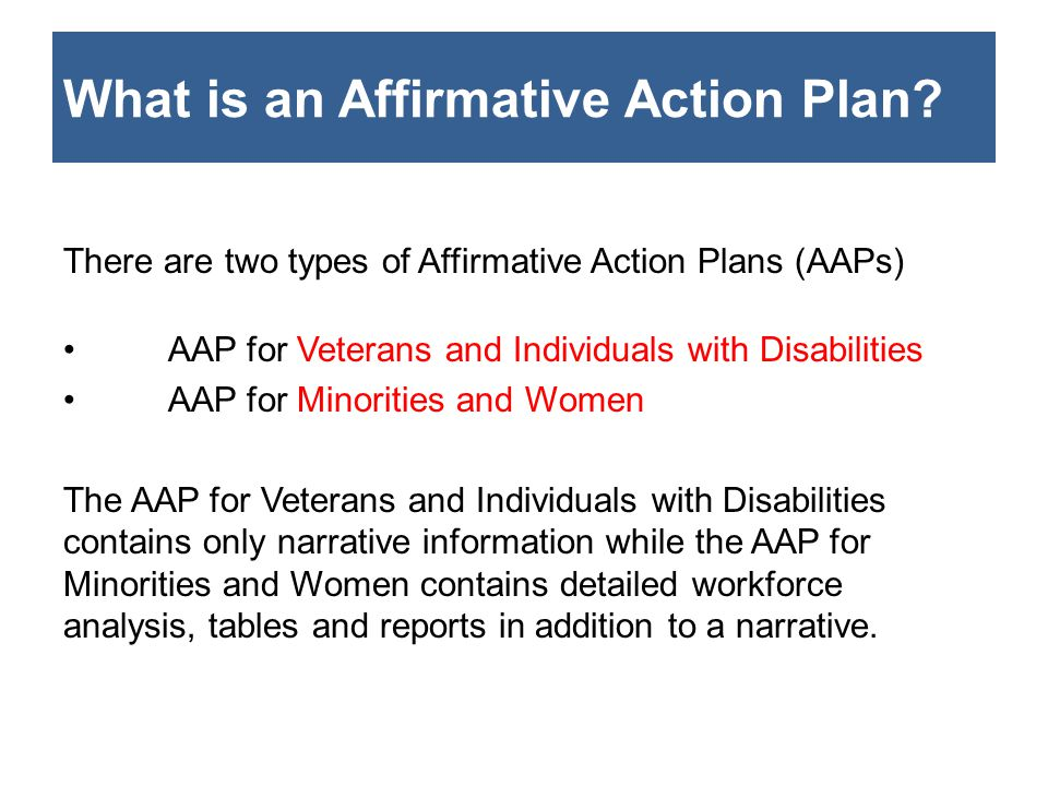 What is an Affirmative Action Plan? There are two types of Affirmative Action Plans (AAPs) AAP for Veterans and Individuals with Disabilities AAP for