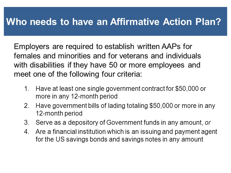 Who needs to have an Affirmative Action Plan? Employers are required to establish written AAPs for females and minorities and for veterans and individ