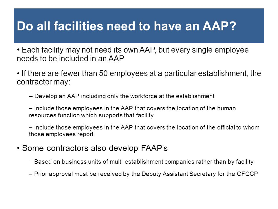 Do all facilities need to have an AAP? Each facility may not need its own AAP, but every single employee needs to be included in an AAP If there are f