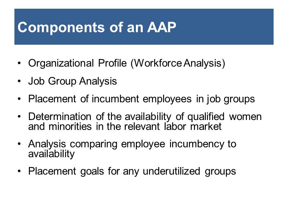 Components of an AAP Organizational Profile (Workforce Analysis) Job Group Analysis Placement of incumbent employees in job groups Determination of th