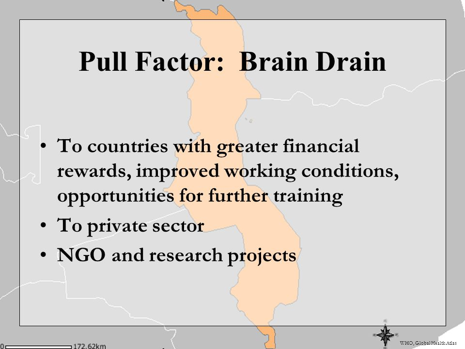 WHO, Global Health Atlas Pull Factor: Brain Drain To countries with greater financial rewards, improved working conditions, opportunities for further training To private sector NGO and research projects