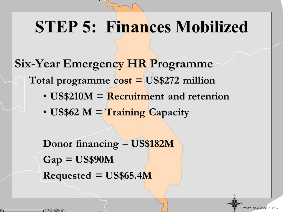 WHO, Global Health Atlas STEP 5: Finances Mobilized Six-Year Emergency HR Programme Total programme cost = US$272 million US$210M = Recruitment and retention US$62 M = Training Capacity Donor financing – US$182M Gap = US$90M Requested = US$65.4M