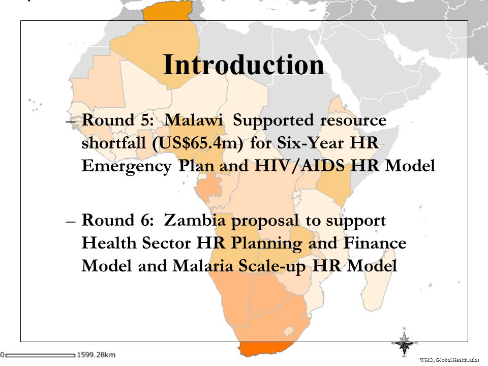 WHO, Global Health Atlas Introduction –Round 5: Malawi Supported resource shortfall (US$65.4m) for Six-Year HR Emergency Plan and HIV/AIDS HR Model –Round 6: Zambia proposal to support Health Sector HR Planning and Finance Model and Malaria Scale-up HR Model