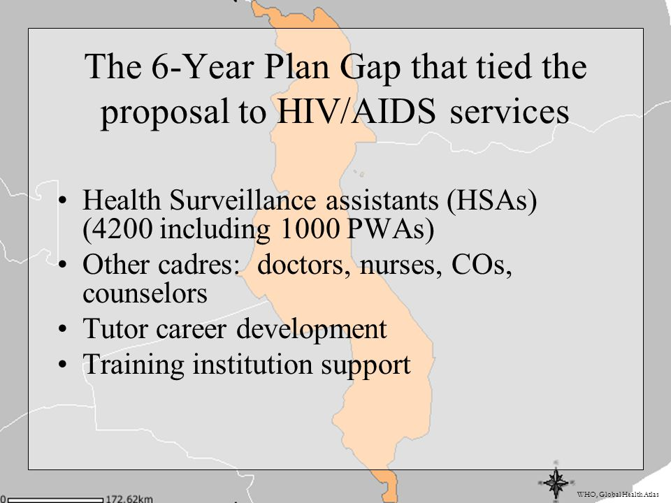 WHO, Global Health Atlas The 6-Year Plan Gap that tied the proposal to HIV/AIDS services Health Surveillance assistants (HSAs) (4200 including 1000 PWAs) Other cadres: doctors, nurses, COs, counselors Tutor career development Training institution support